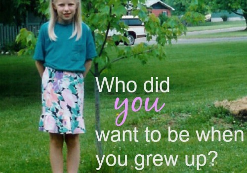 Who did you want to be when you grew up?